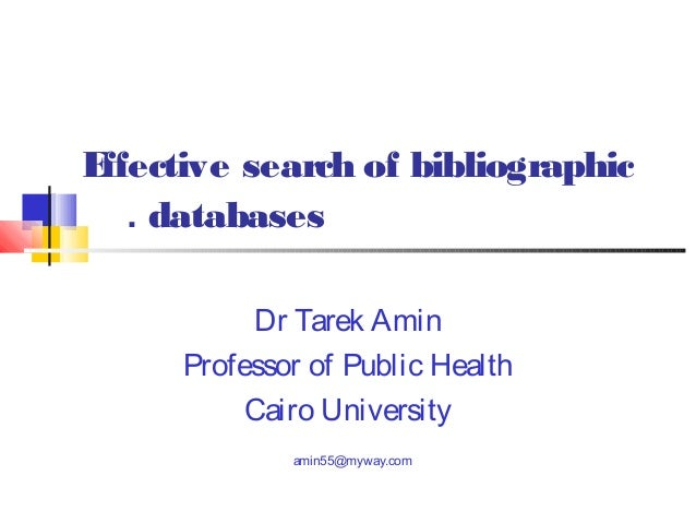 E ffective search of bibliographic . databases Dr Tarek Amin Professor of Public Health Cairo University amin55@myway.com