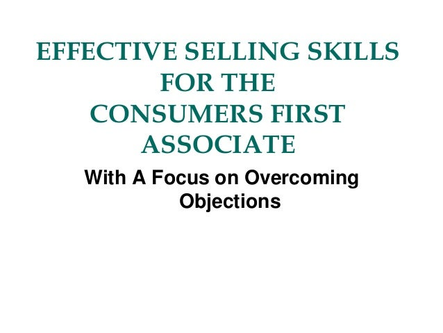 EFFECTIVE SELLING SKILLS FOR THE CONSUMERS FIRST ASSOCIATE With A Focus on Overcoming Objections