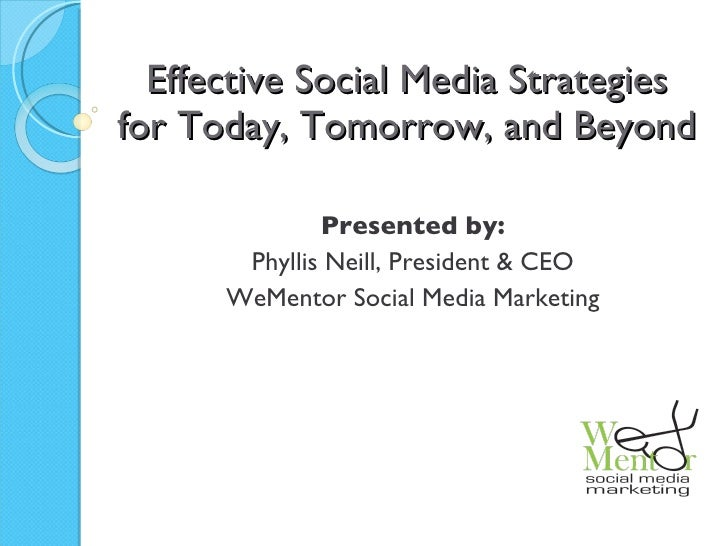 Effective Social Media Strategies for Today, Tomorrow, and Beyond Presented by: Phyllis Neill, President & CEO WeMentor So...