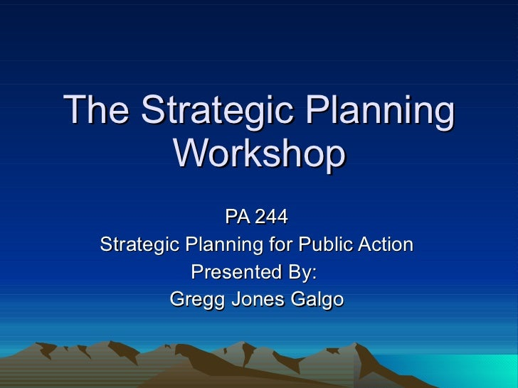 The Strategic Planning Workshop PA 244 Strategic Planning for Public Action Presented By:  Gregg Jones Galgo