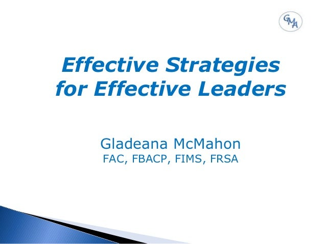 Effective Strategies for Effective Leaders Gladeana McMahon FAC, FBACP, FIMS, FRSA
