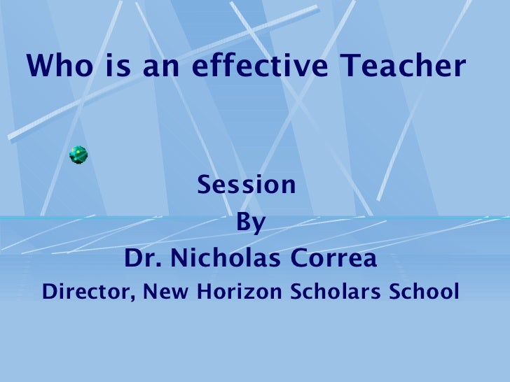 Who is an effective Teacher             Session                By       Dr. Nicholas CorreaDirector, New Horizon Scholars ...