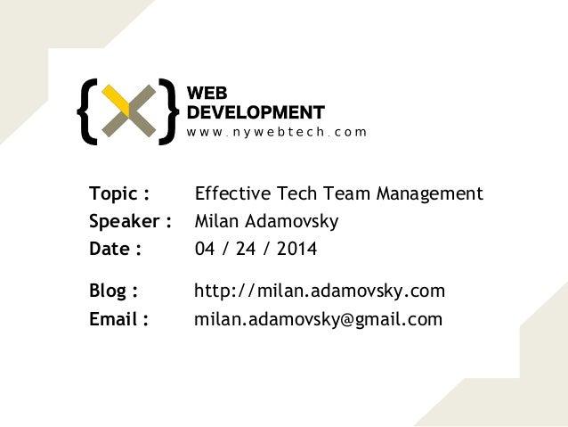 Effective Tech Team ManagementTopic : Milan AdamovskySpeaker : 04 / 24 / 2014Date : http://milan.adamovsky.comBlog : milan...