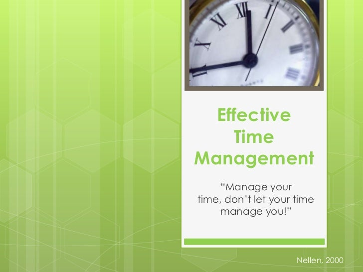 """Effective Time Management<br />""""Manage your time, don't let your time manage you!""""<br />Nellen, 2000<br />"""