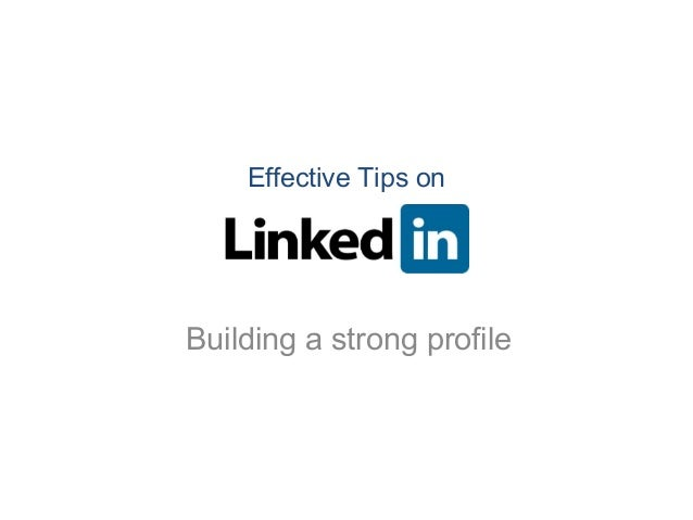 Effective Tips on LinkedIn - Building strong profile Effective Tips on Building a strong profile