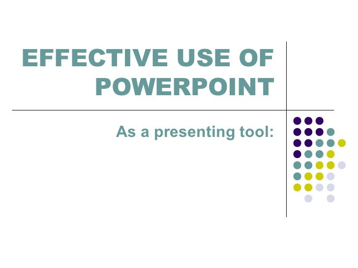 EFFECTIVE USE OF    POWERPOINT     As a presenting tool: