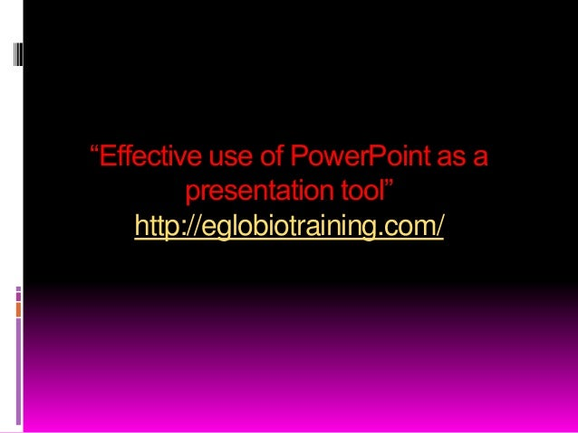 ―Effective use of PowerPoint as a         presentation tool‖    http://eglobiotraining.com/