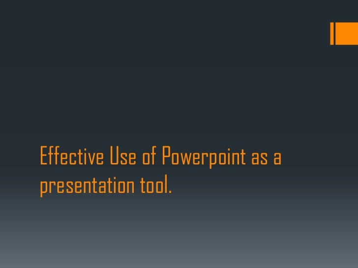 Effective Use of Powerpoint as apresentation tool.