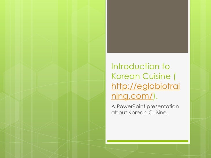 Introduction toKorean Cuisine (http://eglobiotraining.com/).A PowerPoint presentationabout Korean Cuisine.