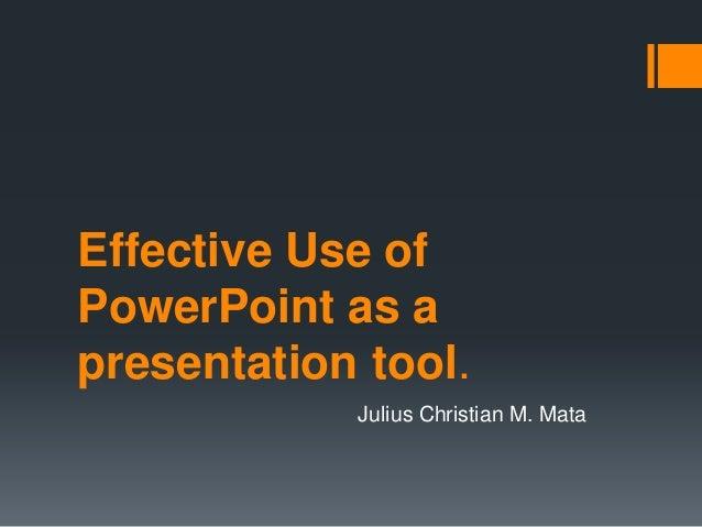 Effective Use ofPowerPoint as apresentation tool.            Julius Christian M. Mata