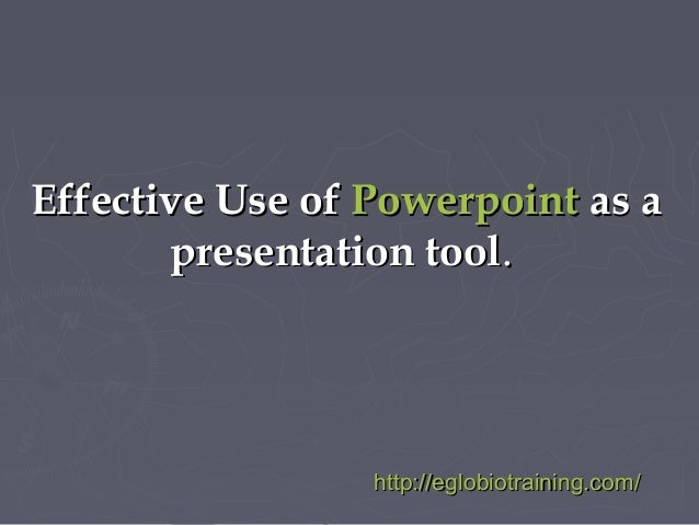 Effective Use of Powerpoint as a       presentation tool.                 http://eglobiotraining.com/