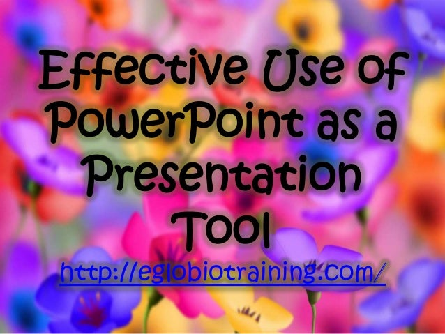 Effective Use ofPowerPoint as a  Presentation      Toolhttp://eglobiotraining.com/