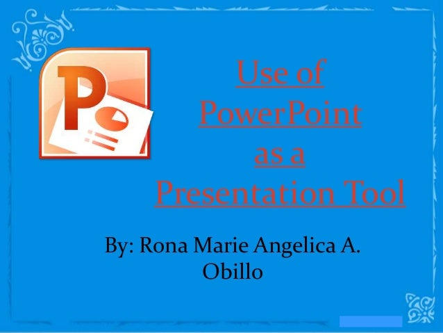 Use of        PowerPoint           as a     Presentation ToolBy: Rona Marie Angelica A.         Obillo