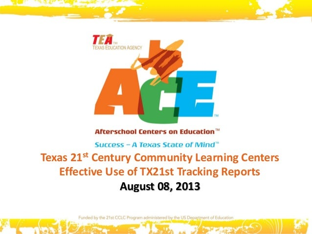 Texas 21st Century Community Learning Centers Effective Use of TX21st Tracking Reports August 08, 2013