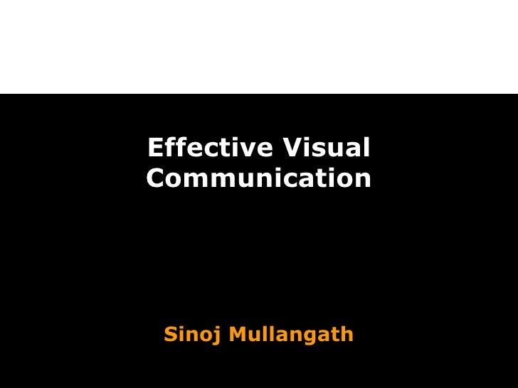 Effective Visual Communication Sinoj Mullangath