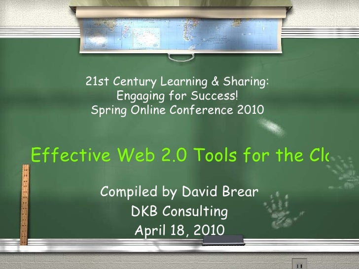 Effective Web 2.0 Tools for the Classroom Compiled by David Brear DKB Consulting April 18, 2010 21st Century Learning & Sh...