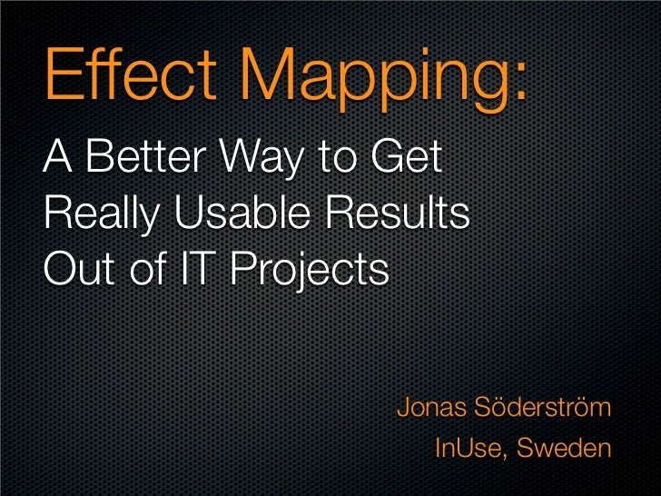 Effect Mapping:A Better Way to GetReally Usable ResultsOut of IT Projects                 Jonas Söderström                ...