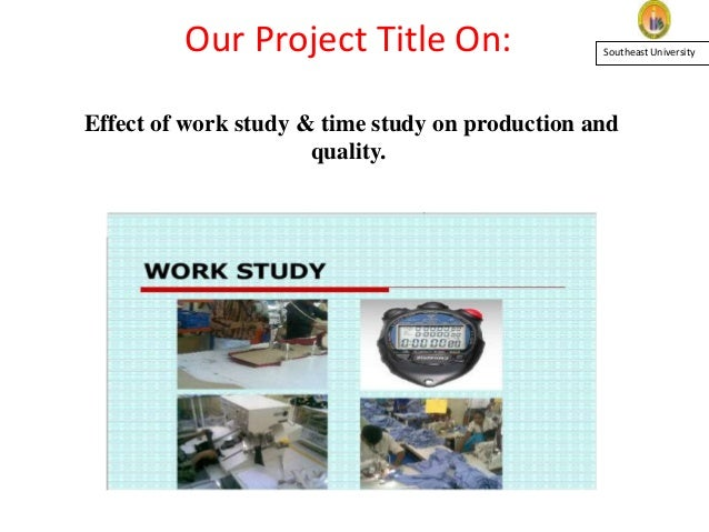 Our Project Title On: Effect of work study & time study on production and quality. Southeast University