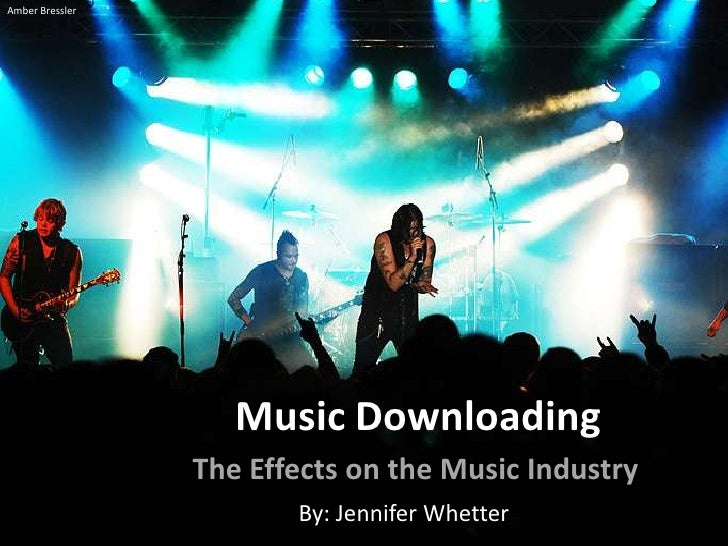 Amber Bressler<br />Music Downloading<br />The Effects on the Music Industry<br />By: Jennifer Whetter<br />