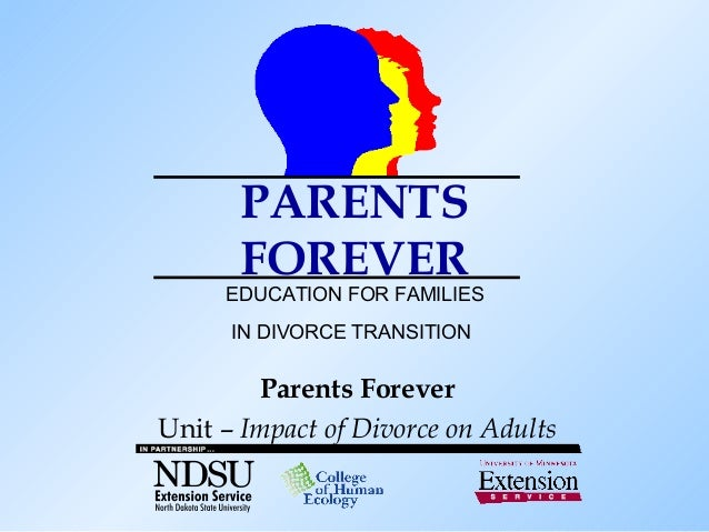 PARENTS       FOREVER     EDUCATION FOR FAMILIES      IN DIVORCE TRANSITION        Parents ForeverUnit – Impact of Divorce...