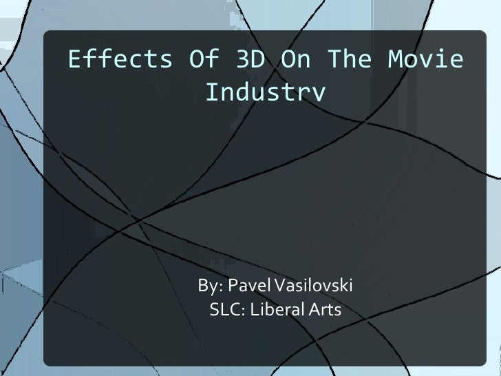 Effects Of 3D On The Movie Industry By: Pavel Vasilovski SLC: Liberal Arts