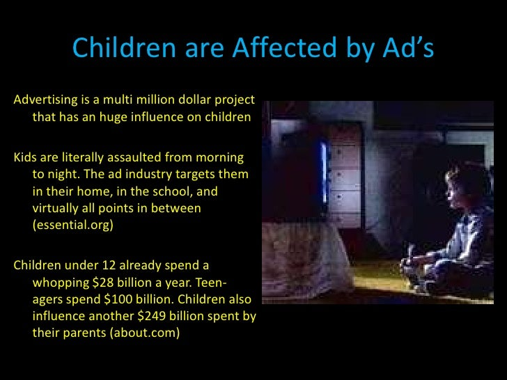 influence of advertising on children I always wanted somewhat cynical children, at least where advertising and proselytizing are concerned that is, i wanted my children to grow up alert to the silken, studied salesmanship of those who want your trust but are not really your friends.