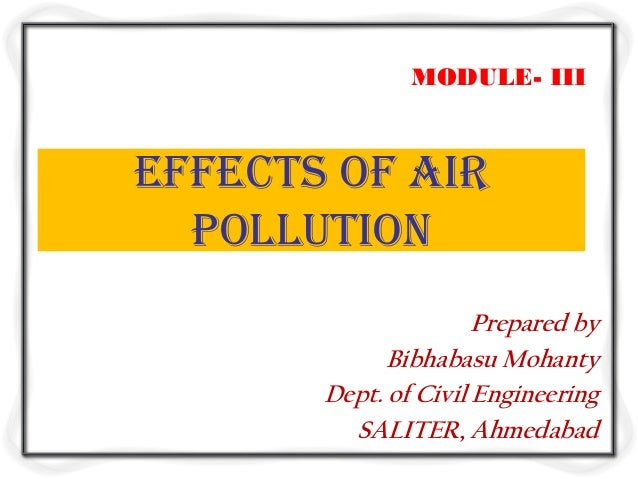 MODULE- IIIEffects of Air  Pollution                      Prepared by             Bibhabasu Mohanty       Dept. of Civil E...