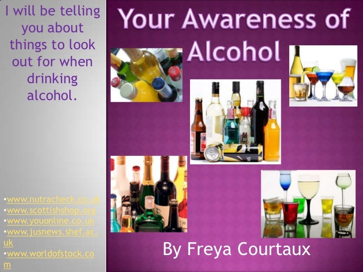 Your Awareness of Alcohol<br />I will be telling you about things to look out for when drinking alcohol.<br /><ul><li>www....