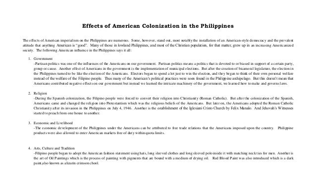 Effects of American Colonization in the Philippines The effects of American imperialism on the Philippines are numerous. S...