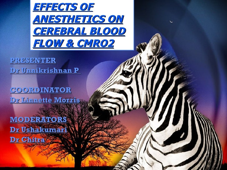 EFFECTS OF ANESTHETICS ON CEREBRAL BLOOD FLOW & CMRO2 PRESENTER Dr Unnikrishnan P  COORDINATOR Dr Linnette Morris MODERATO...