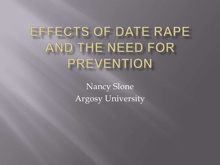 Effects of Date Rape and the Need for Prevention<br />Nancy Slone<br />Argosy University<br />