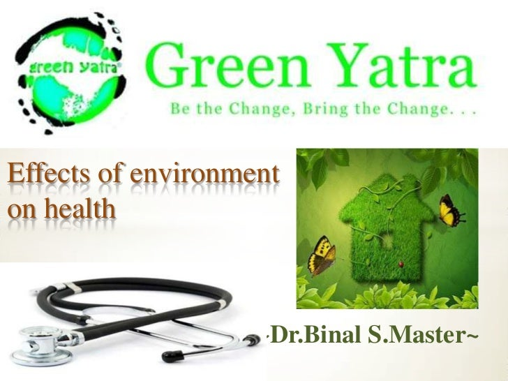 Effects of environment on health<br />      ~Dr.BinalS.Master~<br />
