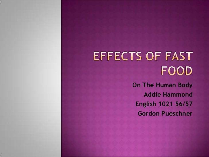 Effects of Fast Food<br />On The Human Body<br />Addie Hammond<br />English 1021 56/57<br />Gordon Pueschner<br />