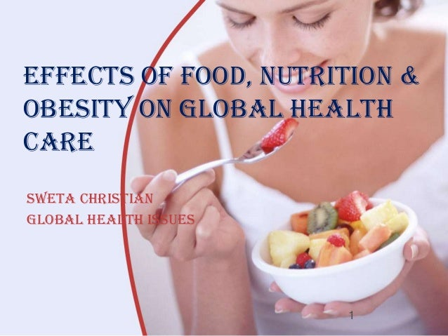 Effects of Food, Nutrition &Obesity on Global HealthCareSweta ChristianGlobal Health Issues                       1