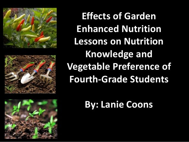 Effects of Garden Enhanced Nutrition Lessons on Nutrition Knowledge and Vegetable Preference of Fourth-Grade Students By: ...