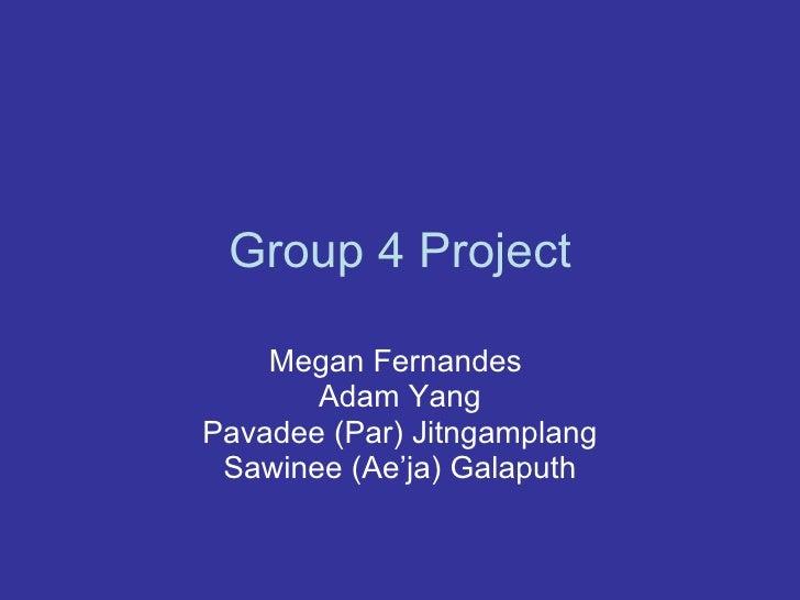 Group 4 Project Megan Fernandes  Adam Yang Pavadee (Par) Jitngamplang Sawinee (Ae'ja) Galaputh