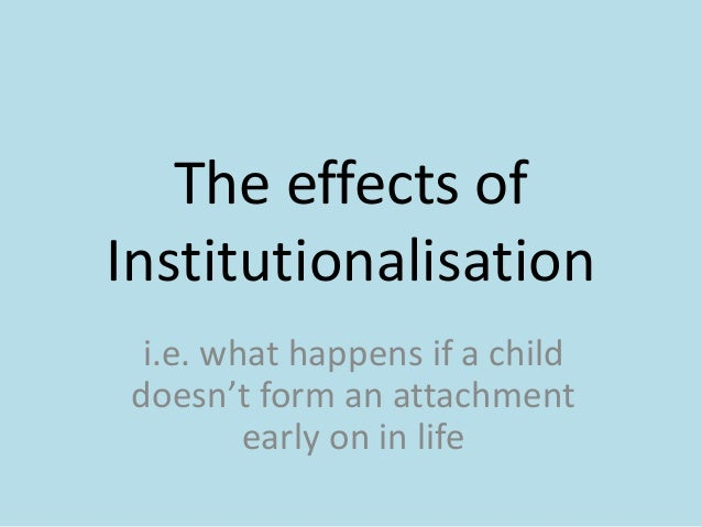 The effects ofInstitutionalisation  i.e. what happens if a child doesn't form an attachment         early on in life