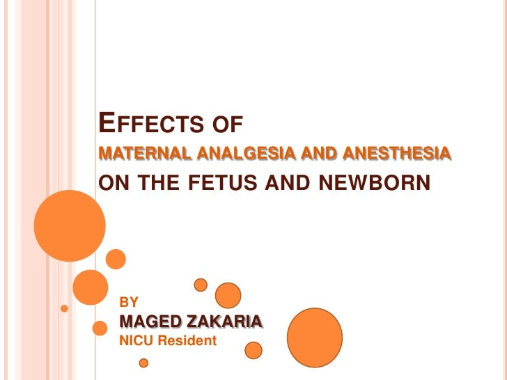 Effects ofmaternal analgesia and anesthesia on the fetus and newborn<br />BY<br />MAGED ZAKARIA<br />NICU Resident<br />