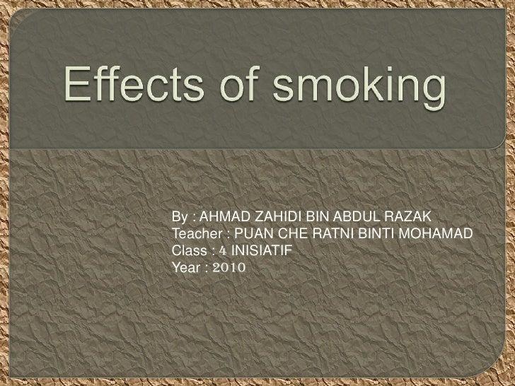 Effects of smoking <br />By : AHMAD ZAHIDI BIN ABDUL RAZAK<br />Teacher : PUAN CHE RATNI BINTI MOHAMAD<br />Class : 4 INIS...