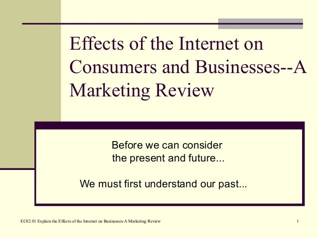 EC02.01 Explain the Effects of the Internet on Businesses-A Marketing Review 1 Effects of the Internet on Consumers and Bu...