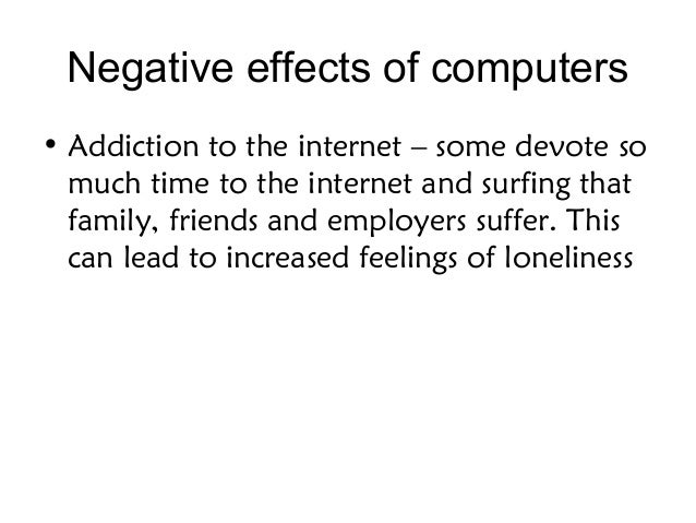 negative effects of computer usage on The computer came into our lives as a life changer, but it also can affect both the environment and our health even though computers may have negative effects, there are many ways in which we can reduce the amount of negative effects a computer has.