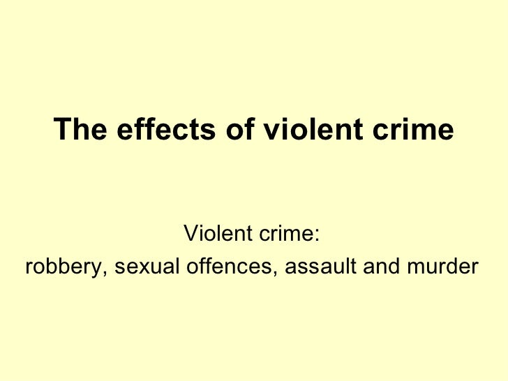 The effects of violent crime Violent crime: robbery, sexual offences, assault and murder