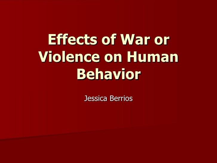 Effects of War orViolence on Human     Behavior     Jessica Berrios
