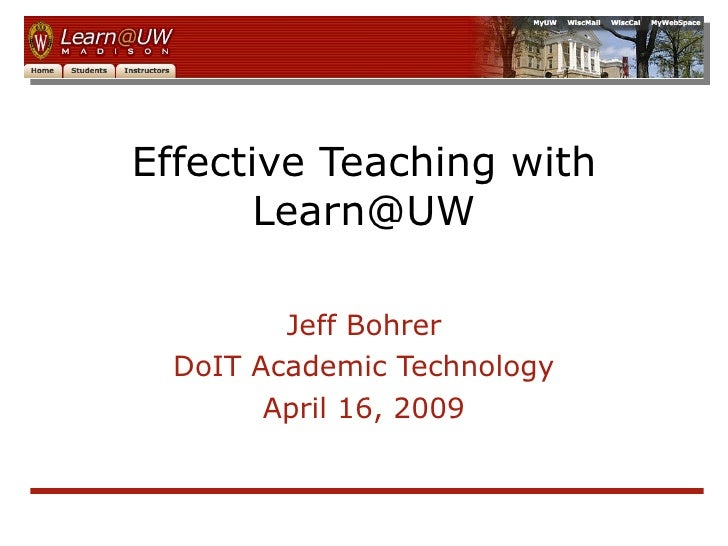 Effective Teaching with Learn@UW Jeff Bohrer DoIT Academic Technology April 16, 2009
