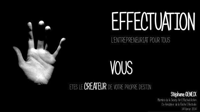 EFFECTUATION L'ENTREPRENEURIAT POUR TOUS Stéphane GENEIX Membre de la Society for Effectual Action Co-fondateur de la Flèc...