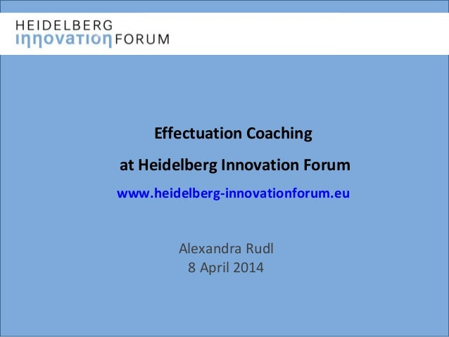 Effectuation Coaching at Heidelberg Innovation Forum www.heidelberg-innovationforum.eu Alexandra Rudl 8 April 2014