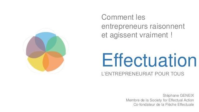EffectuationL'ENTREPRENEURIAT POUR TOUS Stéphane GENEIX Membre de la Society for Effectual Action Co-fondateur de la Flèch...