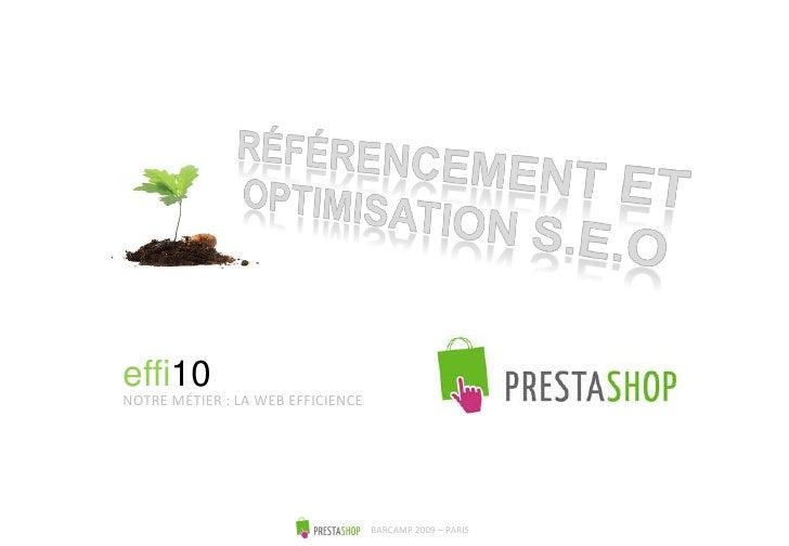 RÉFÉRENCEMENT ET OPTIMISATION S.E.O<br />effi10<br />NOTRE MÉTIER : LA WEB EFFICIENCE<br />BARCAMP 2009 – PARIS<br />