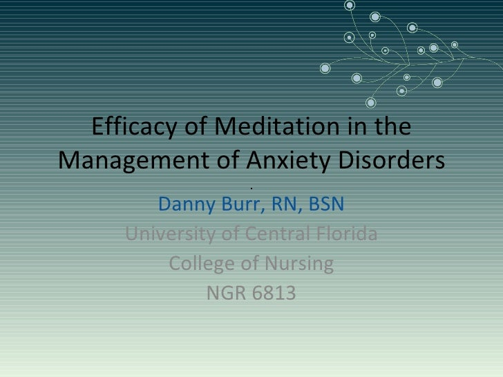 Efficacy of Meditation in the Management of Anxiety Disorders Danny Burr, RN, BSN University of Central Florida College of...