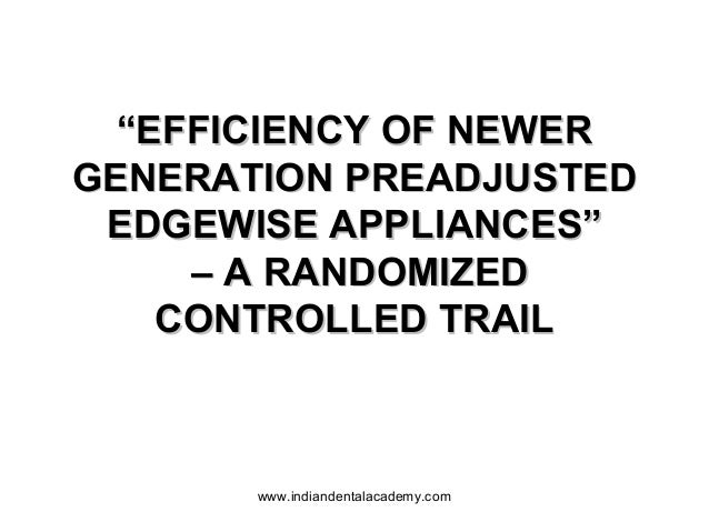 """""""EFFICIENCY OF NEWER GENERATION PREADJUSTED EDGEWISE APPLIANCES"""" – A RANDOMIZED CONTROLLED TRAIL  www.indiandentalacademy...."""